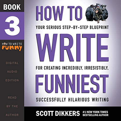 How to Write Funniest: Book Three of Your Serious Step-by-Step Blueprint for Creating Incredibly, Irresistibly, Successfully Hilarious Writing  By  cover art