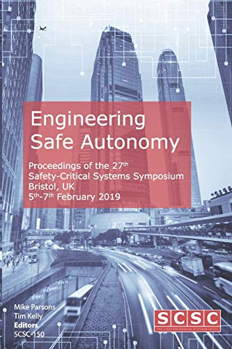 Engineering Safe Autonomy: Proceedings of the 27th Safety-Critical Systems Symposium (SSS'19) Bristol, UK, 5th-7th February 2019 (Proceedings of the Safety-Critical Systems Symposium)