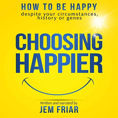 Choosing Happier: How to Be Happy Despite Your Circumstances, History or Genes audiobook cover art