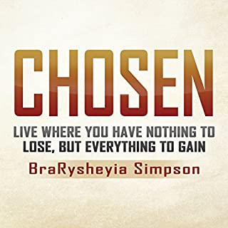 Chosen: Live a Life Where You Have Nothing to Lose, but Everything to Gain                   By:                                                                                                                                 BraRysheyia Simpson                               Narrated by:                                                                                                                                 Lauren Holladay                      Length: 2 hrs and 49 mins     29 ratings     Overall 5.0