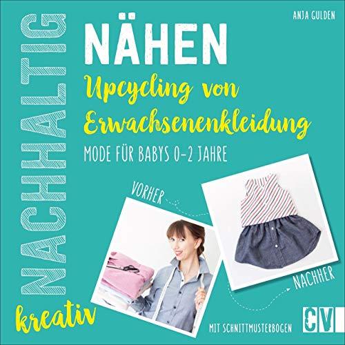Nachhaltig kreativ Nähen. Upcycling aus Erwachsenenkleidung. Ganz einfach nachhaltige Kindermode für Babys von 0 bis 2 Jahren selbst kreiert. Mit Schnittmusterbogen.