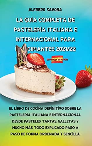 LA GUÍA COMPLETA DE PASTELERÍA ITALIANA E INTERNACIONAL PARA PRINCIPIANTES 2021/22: El libro de cocina definitivo sobre la pastelería italiana e ... explicado paso a paso de forma ordenada y se