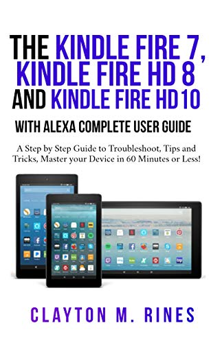 The Kindle Fire 7, Fire HD 8 and Fire HD 10 with Alexa Complete User Guide: A Step by Step Guide to Troubleshoot, Tips and Tricks, Master your Device in 60 Minutes or Less! (English Edition)