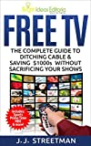 FREE TV: The Complete Guide to Ditching Cable & Saving $1000s Without Sacrificing Your Shows...