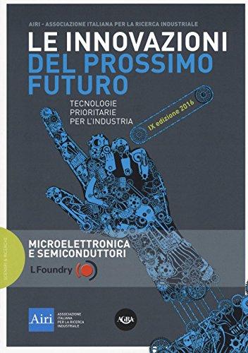 Le innovazioni del prossimo futuro. Tecnologie prioritarie per l'industria. Microelettronica e semiconduttori. 9° edizione 2016