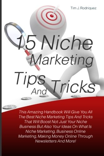 15 Niche Marketing Tips And Tricks: This Amazing Handbook Will Give You All The Best Niche Marketing Tips And Tricks That Will Boost Not Just Your ... Money Online Through Newsletters And More!