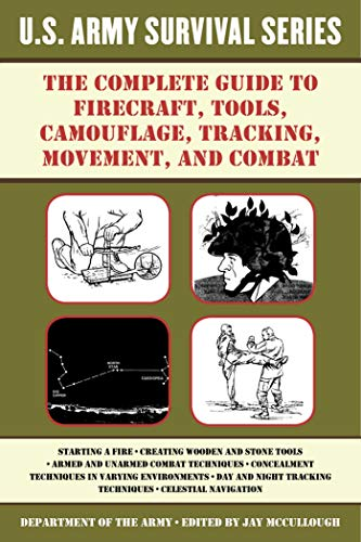 The Complete U.S. Army Survival Guide to Firecraft, Tools, Camouflage, Tracking, Movement, and Combat (US Army Survival) (English Edition)