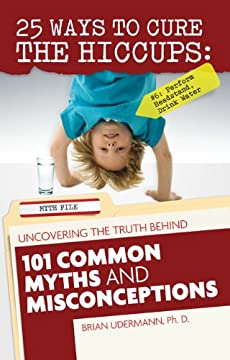 25 Ways to Cure the Hiccups: Uncovering the Truth Behind 101 Common Myths and Misconceptions