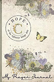My Prayer Journal, HOPE: of the righteous brings JOY : C: 3 Month Prayer Journal Initial C Monogram : Decorated Interior : Shabby Floral Design