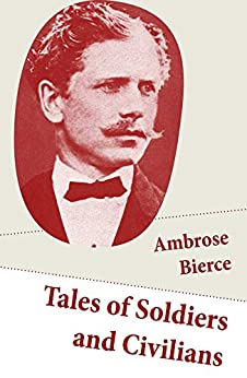 Tales of Soldiers and Civilians: 26 Stories: includes Chickamauga + An Occurrence at Owl Creek Bridge + The Mocking-Bird by [Ambrose Bierce]