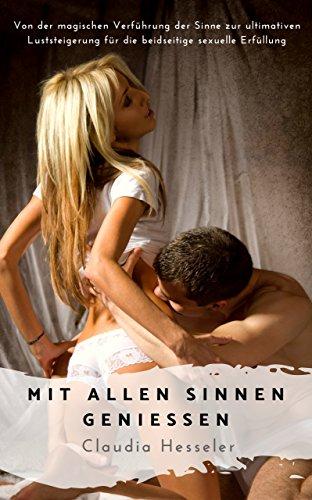 Der Sex Ratgeber: Mit allen Sinnen genießen - Von der magischen Verführung der Sinne zur ultimativen Luststeigerung für die beidseitige sexuelle Erfüllung