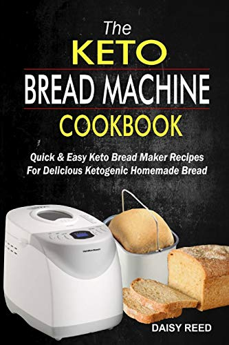 The Keto Bread Machine Cookbook: Quick & Easy Keto Bread Maker Recipes For Delicious Ketogenic Homemade Bread