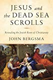 Jesus and the Dead Sea Scrolls: Revealing the Jewish Roots of Christianity