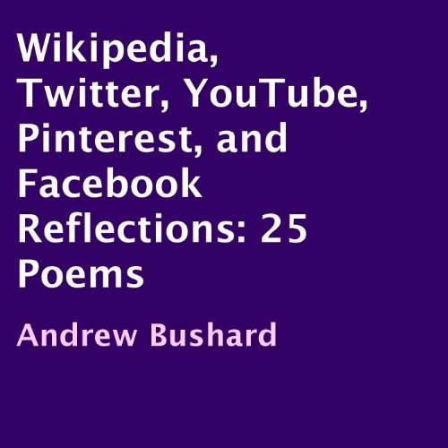 Wikipedia, Twitter, YouTube, Pinterest, and Facebook Reflections: 25 Poems                   By:                                                                                                                                 Andrew Bushard                               Narrated by:                                                                                                                                 Darby Croasdale                      Length: 13 mins     Not rated yet     Overall 0.0