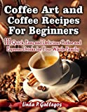 Coffee Art and Coffee Recipes for Beginners: 111 Quick, Easy and Delicious Coffee and Espresso Drinks for Your Whole Family
