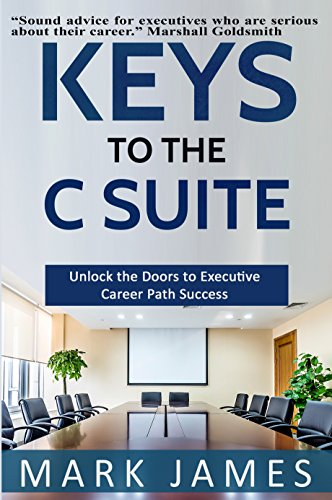 KEYS TO THE C SUITE: Unlock the Doors to Executive Career Path Success!