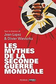 Les mythes de la Seconde Guerre Mondiale par Jean Lopez