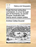 Anglo-Norman antiquities considered, in a tour through part of Normandy, by Doctor Ducarel. Illustrated with twenty-seven copper-plates.