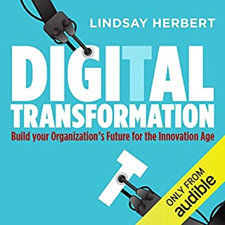 Digital Transformation     Build Your Organization's Future for the Innovation Age              By:                                                                                                                                 Lindsay Herbert                               Narrated by:                                                                                                                                 Patricia Rodriguez                      Length: 11 hrs and 27 mins     5 ratings     Overall 4.6