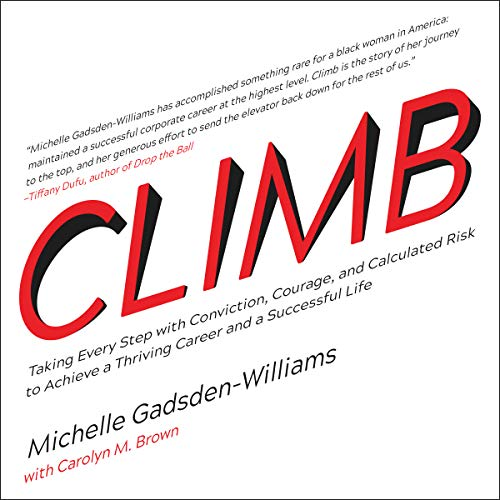 Climb     Taking Every Step with Conviction, Courage, and Calculated Risk to Achieve a Thriving Career and a Successful Life              By:                                                                                                                                 Michelle Gadsden-Williams,                                                                                        Carolyn M. Brown - contributor                               Narrated by:                                                                                                                                 Randye Kaye                      Length: 8 hrs and 21 mins     4 ratings     Overall 5.0