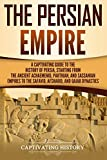 The Persian Empire: A Captivating Guide to the History of Persia, Starting from the Ancient Achaemenid, Parthian, and Sassanian Empires to the Safavid, Afsharid, and Qajar Dynasties