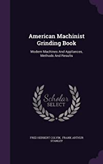 American Machinist Grinding Book: Modern Machines and Appliances, Methods and Results