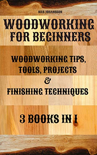 Woodworking for Beginners: Woodworking Tips, Tools, Projects & Finishing Techniques | 3 books in 1