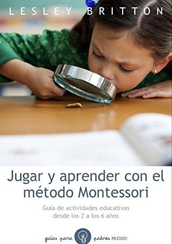 Jugar y aprender con el método Montessori: Guía de actividades educativas desde los 2 a los 6 años (Guías para Padres)