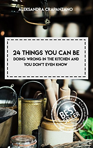24 Things You Can Be Doing Wrong In The KItchen And You Don't Even Know (English Edition)