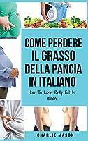 Come Perdere il Grasso della Pancia In italiano/ How To Lose Belly Fat In Italian: Una Guida Completa per Perdere Peso e Raggiungere una Pancia Piatta