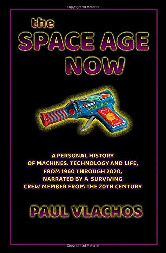 THE SPACE AGE NOW: A PERSONAL HISTORY OF MACHINES, TECHNOLOGY AND LIFE, FROM 1960 THROUGH 2020, NARRATED BY A SURVIVING CREW MEMBER FROM THE 20TH CENTURY