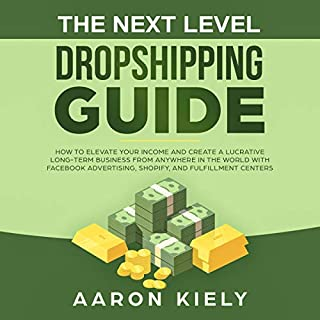 The Next Level Dropshipping Guide     How to Elevate your Income and Create a Lucrative Long-Term Business from Anywhere in the World with Facebook Advertising, Shopify, and Fulfillment Centers              By:                                                                                                                                 Aaron Kiely                               Narrated by:                                                                                                                                 Collin Wilhite                      Length: 3 hrs and 38 mins     24 ratings     Overall 5.0