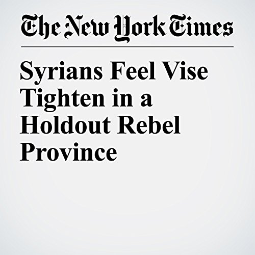 Syrians Feel Vise Tighten in a Holdout Rebel Province copertina
