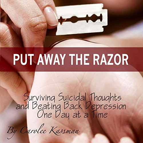 Put Away the Razor: Surviving Suicidal Thoughts and Beating Back Depression One Day at a Time cover art