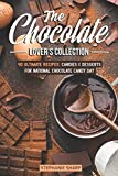 The Chocolate Lover's Collection: 40 Ultimate Recipes: Candies & Desserts for National Chocolate Candy Day