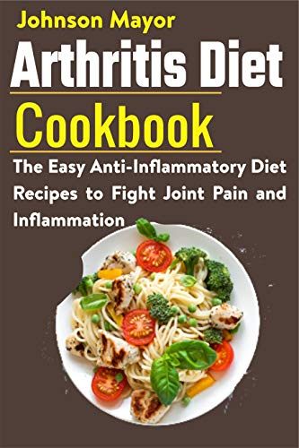 Arthritis Diet Cookbook: The Easy Anti-Inflammatory Diet to Fight Joint Pain and Inflammation