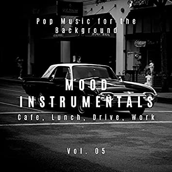 Mood Instrumentals: Pop Music For The Background - Cafe, Lunch, Drive, Work, Vol. 05