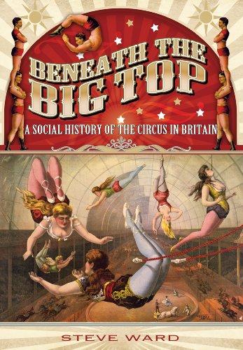 Ward, S: Beneath the Big Top: A Social History of the Circus: A Social History of the Circus in Britain