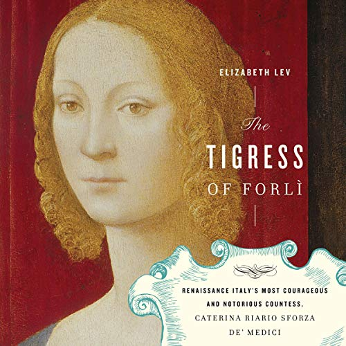 The Tigress of Forli: Renaissance Italy's Most Courageous and Notorious Countess, Caterina Riario Sforza de' Medici cover art