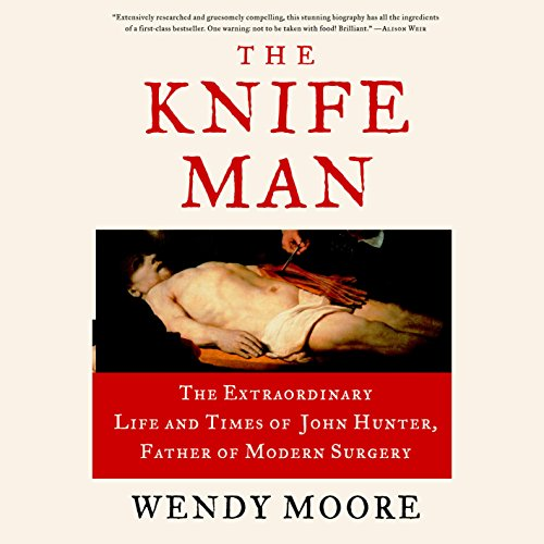 The Knife Man     The Extraordinary Life and Times of John Hunter, Father of Modern Surgery              By:                                                                                                                                 Wendy Moore                               Narrated by:                                                                                                                                 Steve West                      Length: 13 hrs and 28 mins     119 ratings     Overall 4.6
