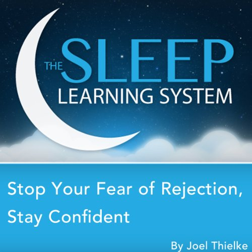 Stop Your Fear of Rejection, Stay Confident with Hypnosis, Meditation, Relaxation, and Affirmations (The Sleep Learning System) audiobook cover art