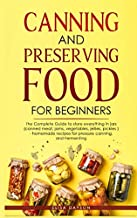 Canning and Preserving Food for Beginners: The Complete Guide to store everything in jars ( canned meat, jams, vegetables, jellies, pickles ) - homemade recipes for pressure canning, and Fermenting