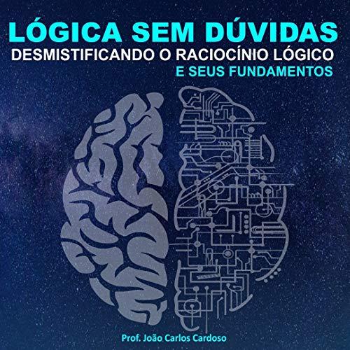 Lógica sem dúvidas.: Desmistificando o raciocínio lógico e seus fundamentos.