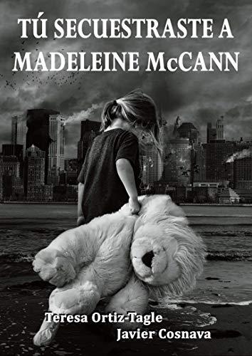 TÚ SECUESTRASTE A MADELEINE McCANN: El final de la trilogía Alcasser-Asunta (Serie Gloria Goldar nº 3)