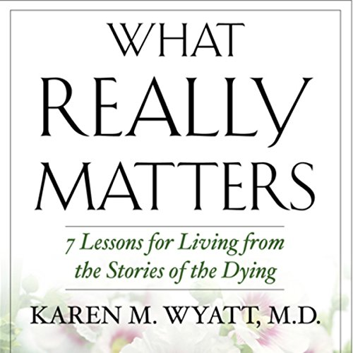 What Really Matters: 7 Lessons for Living from the Stories of the Dying cover art
