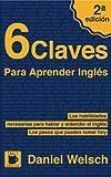 6 Claves Para Aprender Inglés (Segunda Edición): Las habilidades necesarias para hablar y entender el inglés. Los pasos que puedes tomar hoy.