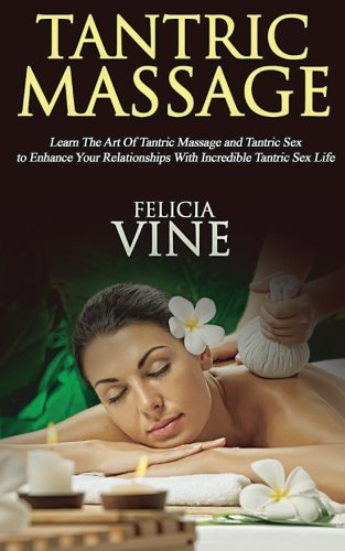 Tantric Massage: #1 Guide to the Best Tantric Massage and Tantric Sex (Tantric Massage For Beginners, Sex Positions, Sex Guide For Couples, Sex Games) (Volume 1)