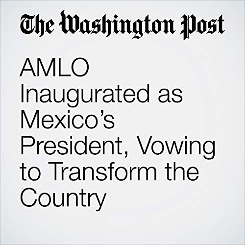 AMLO Inaugurated as Mexico's President, Vowing to Transform the Country audiobook cover art