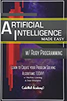 Artificial Intelligence: Made Easy With Ruby Programming; Learn to Create Your Problem Solving Algorithms! Today! With Machine Learning & Data Structures (Master's Handbook)
