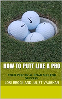 How To Putt Like A Pro: Your Practical Road Map For Success (Better Golf NOW! Book 1) by [Lori Brock, Juliet Vaughan]